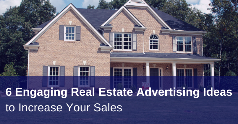 6 Engaging Real Estate Advertising Ideas to Increase Your Sales